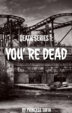 Death Series 1: You're DEAD by _PrincessSofia_