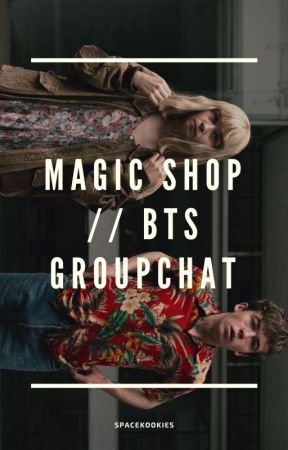 MAGIC SHOP // BTS GROUPCHAT by spacekookies