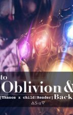 To Oblivion and Back [Thanos x Child!Reader] by S-aHowaito