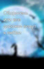 Оборотень или все дорожки ведут к любви by user52122177