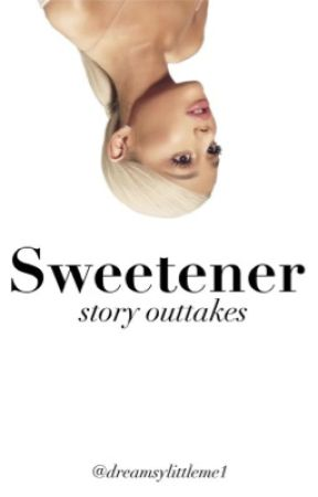 SWEETENER|story outtakes by Dreamsylittleme1