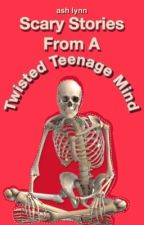 Scary Stories From A Twisted Teenage Mind by ItsAshDuh
