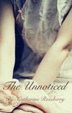 The Unnoticed (Completed) by catroseberry1998