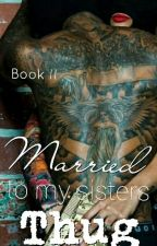 Married To My Sister's Thug (Book II) Complete by LabelMeNotorious_