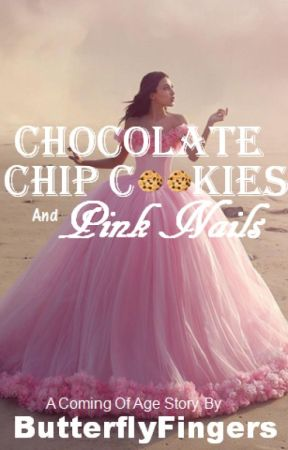Chocolate Chip Cookies And Pink Nails | A Coming Of Age Story by ButterflyFingers