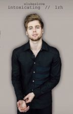 intoxicating // lrh // luke hemmings  by xlukeslove