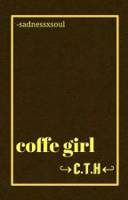 Coffe girl. ↪c.t.h↩ by -sadnessxsoul
