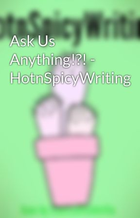 Ask Us Anything!?! - HotnSpicyWriting by HotnSpicyWriting
