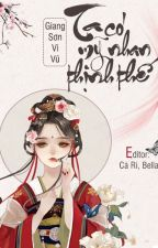 [EDIT] [ Xuyên Nhanh] - Ta Có Mỹ Nhan Thịnh Thế - Giang Sơn Vi Vũ by caribohouse