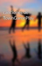 canciones de TownGamePlay  by user77453949