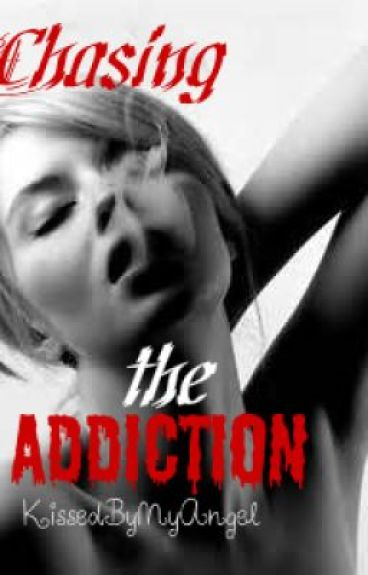 Chasing the Addiction by KissedByMyAngel