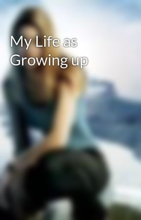My Life as Growing up by kaireshay