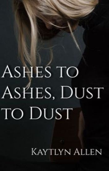 Ashes to Ashes, Dust to Dust - Kaytlyn ✨ - Wattpad