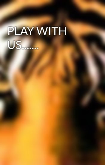 PLAY WITH US.......