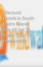 Discount Hotels in South Padre Island Are All Set To Make Your Trip Pleasurable by windwaterhotel