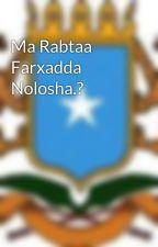 Ma Rabtaa Farxadda Nolosha.? by SomaliBookClub