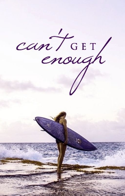 Can't Get Enough [Wattpad Featured Story] by SummerSurfs