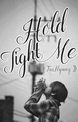 Đọc truyện | HOLD ME TIGHT | 《 V - TAEHYUNG 》