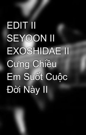 EDIT II SEYOON II EXOSHIDAE II Cưng Chiều Em Suốt Cuộc Đời Này II by SYBangPham95