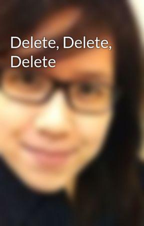 Delete, Delete, Delete by gigibeybeh
