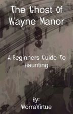 The Ghost Of Wayne Manor by WorraVirtue