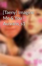[Taeny] Imagine Me & You - Au:vans_s1 by myongie95