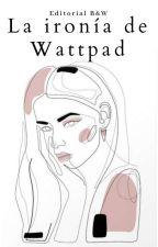 LA IRONÍA DE WATTPAD by BWEditorial