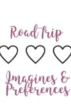 RoadTrip Imagines and Preferences (COMPLETED)  by myroadtripheart