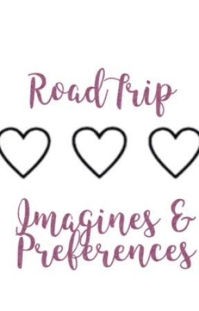RoadTrip Imagines and Preferences (COMPLETED)  by abigailioo