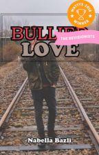 Bullied Love (EDITED 12/5/18) by nabella_bazli