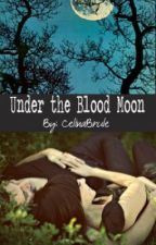 Under the Blood Moon (On Hold) by CelinaBrule