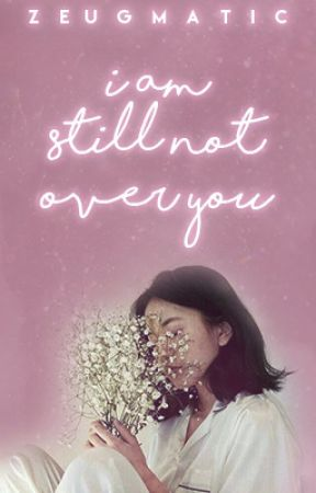I Am Still Not Over You | #ToAllTheBoysContest by zeugmatic