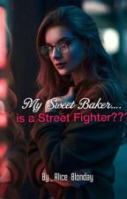My Sweet Baker....is a Street Fighter? {COMPLETED} by Alice_Blonday