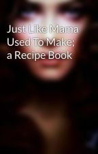 Just Like Mama Used To Make; a Recipe Book by the_Winter-Woman_Bae