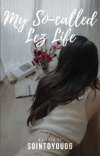 My so-called Lez Life (girlxgirl) by sointoyou06