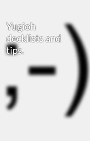 Yugioh decklists and tips. by kylethebloodedge