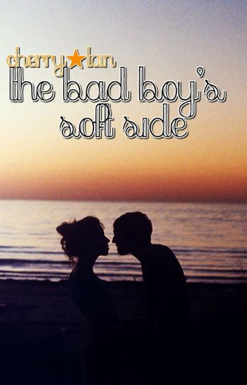 The Bad Boy's Soft Side [Watty Awards 2012] COMPLETED