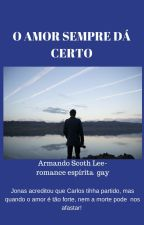 O AMOR SEMPRE DÁ CERTO-Armando Scoth Lee-romance espírita gay by armandoscothlee