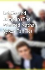Let Go and Jump In (The Wanted Nathan Sykes FanFic) by KatherineTW92