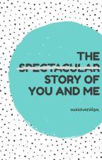 The S̶p̶e̶c̶t̶a̶c̶u̶l̶a̶r̶ Story of You and Me by maichardism