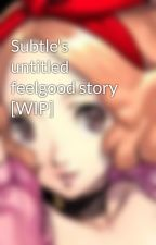 Subtle's untitled feelgood story [WIP] by subtlykawaii