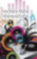 My Sexy Alpha Werewolf of a Mate by Scruffy12