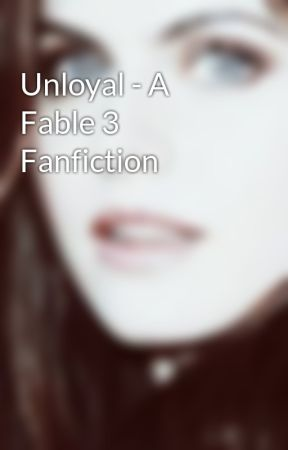 Unloyal - A Fable 3 Fanfiction by albionroyalty