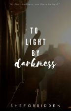 To Light By Darkness by SheForbidden