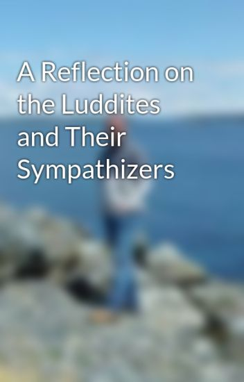 A Reflection on the Luddites and Their Sympathizers