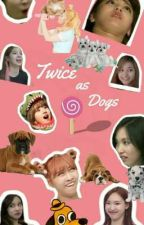 Twice as Dogs by HaniOppa1