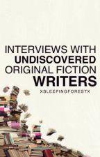 Interviews with Undiscovered Original Fiction Writers by xsleepingforestx