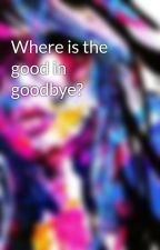 Where is the good in goodbye? by NotThatKrazzy