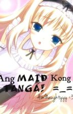 Ang Maid kong TANGA -__-  (SOON) by AimNaughtyy