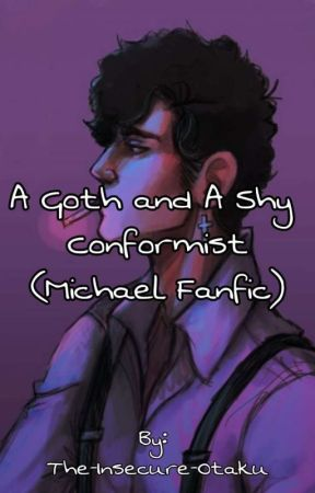 A Goth and A Shy Conformist (Michael 'Goth' FanFic) by The-Insecure-Otaku